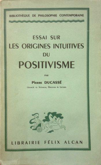 ESSAI SUR LES ORIGINES INTUITIVES DU POSITIVISME  <BR/> Pierre Ducasse'