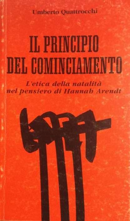 IL PRINCIPIO DEL COMINCIAMENTO. L'etica della natalità nel pensiero di Hannah Arendt <BR/> Umberto Quattrocchi