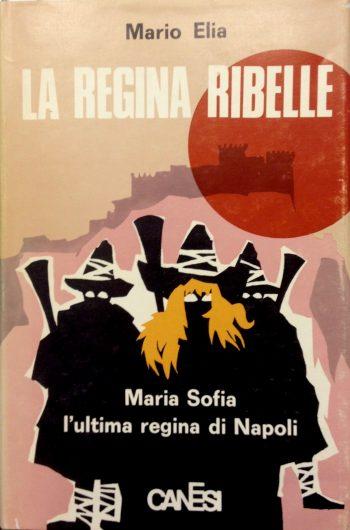 LA REGINA RIBELLE. Maria Sofia l'ultima regina di Napoli  <BR/> Mario Elia