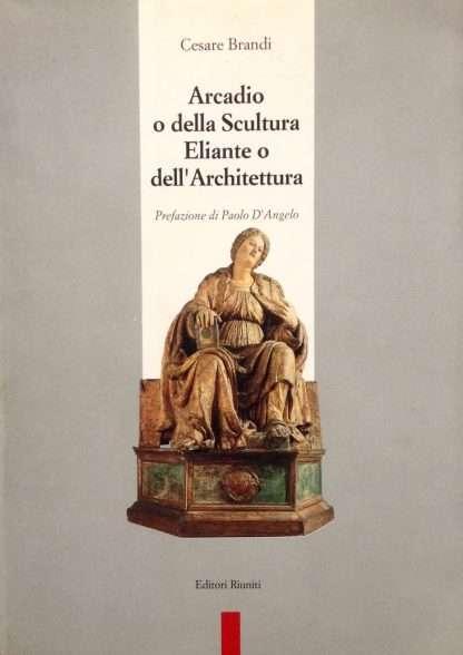 ARCADIO O DELLA SCULTURA ELIANTE O DELL'ARCHITETTURA <BR/>Cesare Brandi