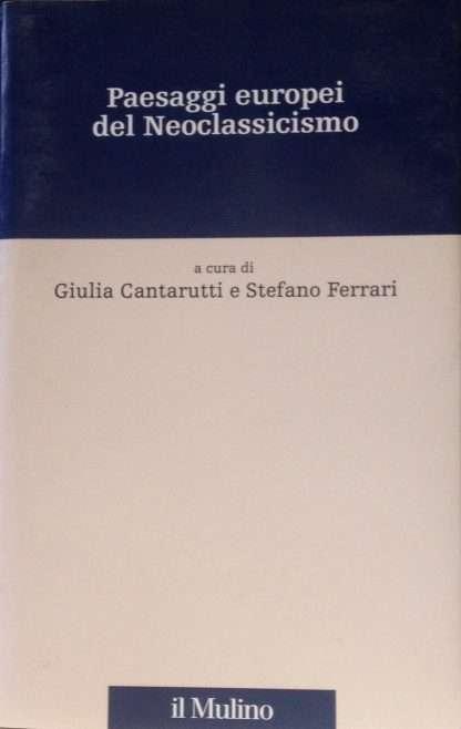 PAESAGGI EUROPEI DEL NEOCLASSICISMO <BR/>a cura di Giulia Cantarutti e Stefano Ferrari