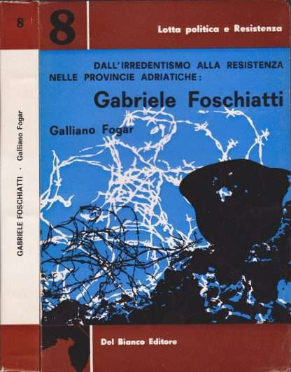 DALL'IRREDENTISMO ALLA RESISTENZA NELLE PROVINCIE ADRIATICHE: GABRIELE FOSCHIATTI<BR/>Galliano Fogar