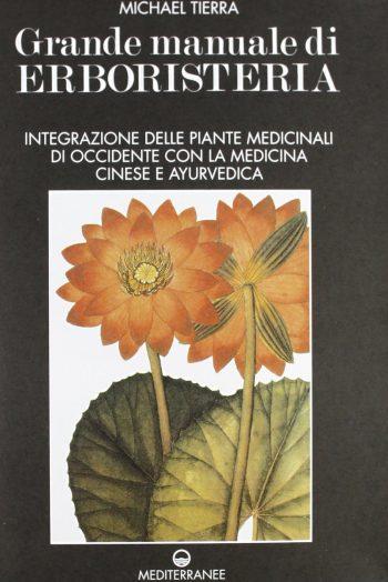 GRANDE MANUALE DI ERBORISTERIA - Integrazione delle Piante Medicinali di Occidente Con La Medicina Cinese E Ayurvedica <BR/>Michael Tierra