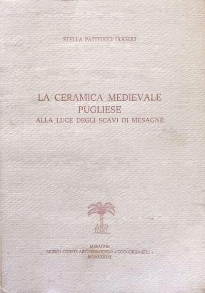 LA CERAMICA MEDIEVALE PUGLIESE ALLA LUCE DEGLI SCAVI DI MESAGNE <BR/>Stella Patitucci Uggeri