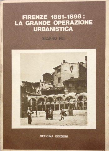 FIRENZE 1881-1898: LA GRANDE OPERAZIONE URBANISTICA <BR/> Silvano Fei