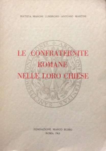 LE CONFRATERNITE ROMANE NELLE LORO CHIESE <BR/> Matizia Maroni Lumbroso, Antonio Martini