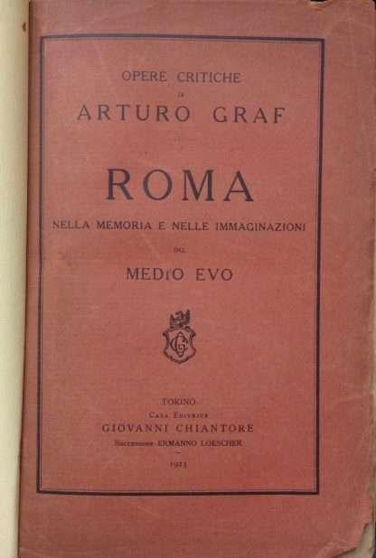 ROMA NELLA MEMORIA E NELLE IMMAGINAZIONI DEL MEDIOEVO <BR/> Arturo Graf