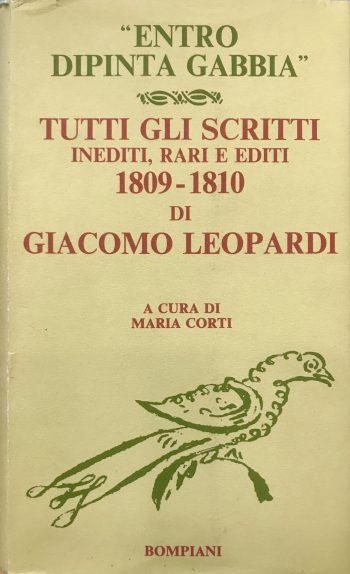 ENTRO DIPINTA GABBIA. Tutti gli scritti inediti, rari e editi 1809-1810 di Giacomo Leopardi <BR/> a cura di Maria Corti