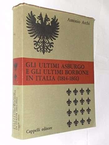 GLI ULTIMI ASBURGO E GLI ULTIMI BORBONE IN ITALIA 1814 1861 <BR/> Antonio Archi
