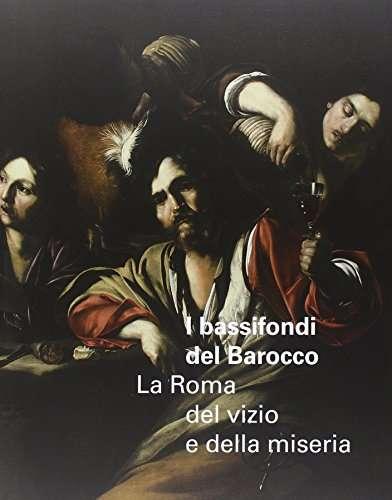 I bassifondi del Barocco. La Roma del vizio e della miseria. Catalogo della mostra (Roma, 6 ottobre 2014 – 17 gennaio 2015)