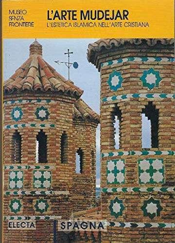 L'arte mudejar: l'estetica musulmana nell'arte cristiana. Spagna. Ediz. illustrata